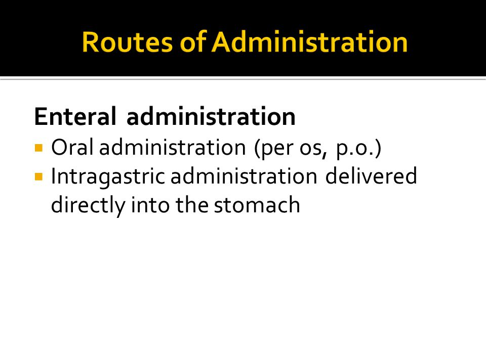 Enteral administration  Oral administration (per os, p.o.)  Intragastric administration delivered directly into the stomach