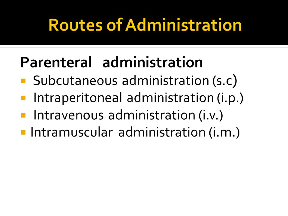 Parenteral administration  Subcutaneous administration (s.c(  Intraperitoneal administration (i.p.)  Intravenous administration (i.v.)  Intramuscular administration (i.m.)