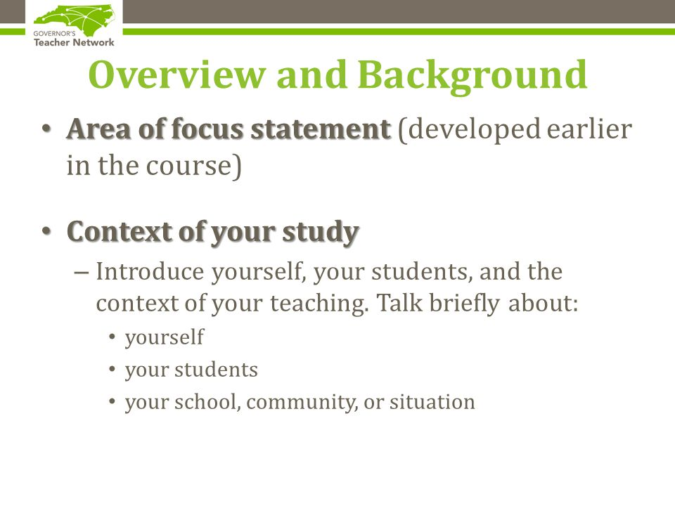 Overview and Background Area of focus statement Area of focus statement (developed earlier in the course) Context of your study Context of your study – Introduce yourself, your students, and the context of your teaching.