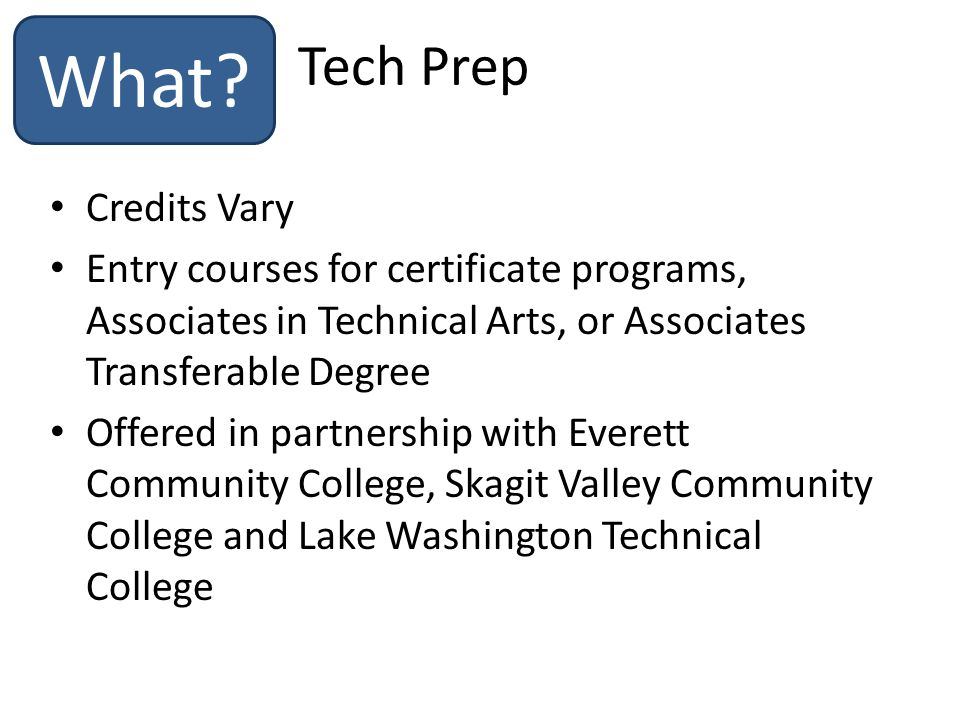 Credits Vary Entry courses for certificate programs, Associates in Technical Arts, or Associates Transferable Degree Offered in partnership with Everett Community College, Skagit Valley Community College and Lake Washington Technical College Tech Prep What