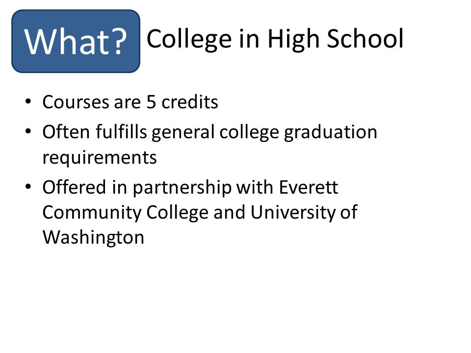Courses are 5 credits Often fulfills general college graduation requirements Offered in partnership with Everett Community College and University of Washington College in High School What