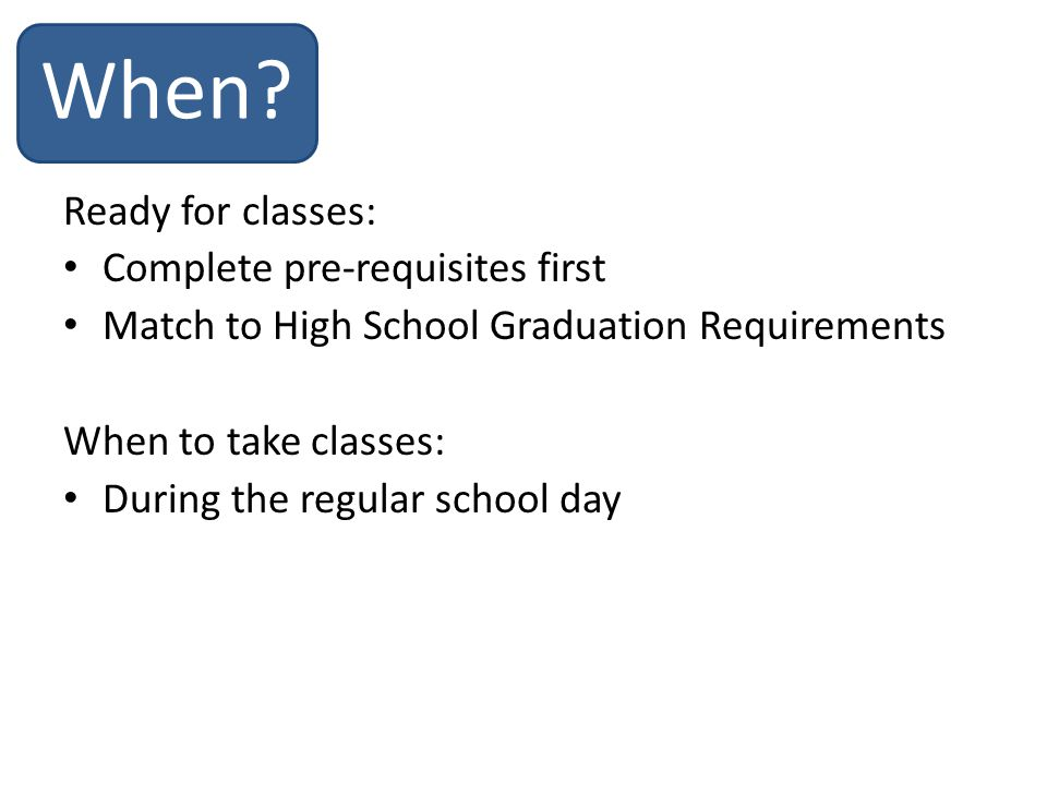 Ready for classes: Complete pre-requisites first Match to High School Graduation Requirements When to take classes: During the regular school day When