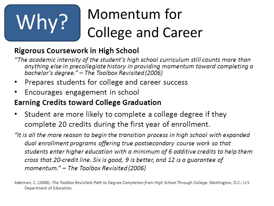 Momentum for College and Career Rigorous Coursework in High School The academic intensity of the student's high school curriculum still counts more than anything else in precollegiate history in providing momentum toward completing a bachelor's degree. – The Toolbox Revisited (2006) Prepares students for college and career success Encourages engagement in school Earning Credits toward College Graduation Student are more likely to complete a college degree if they complete 20 credits during the first year of enrollment.