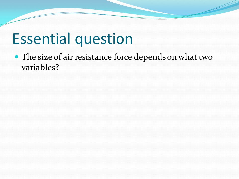 Essential question The size of air resistance force depends on what two variables