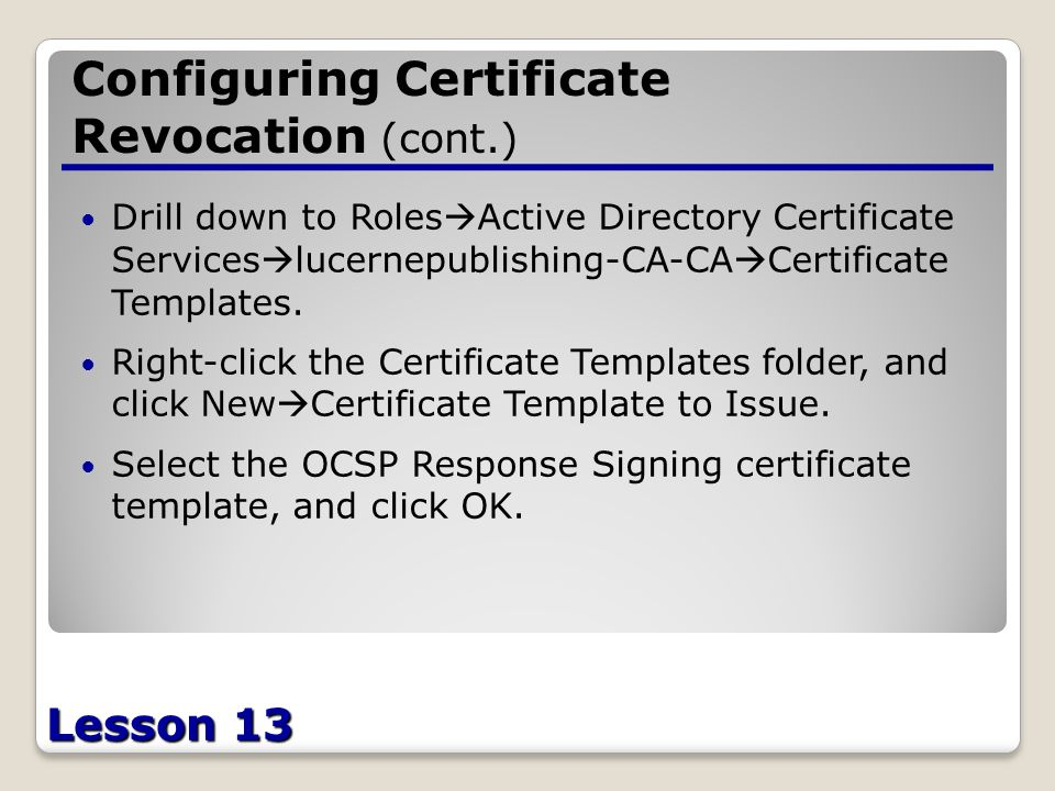 Lesson 13 Configuring Certificate Revocation (cont.) Drill down to Roles  Active Directory Certificate Services  lucernepublishing-CA-CA  Certificate Templates.