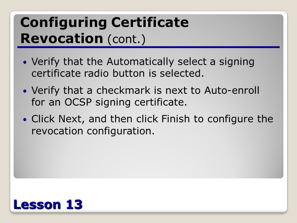 Lesson 13 Configuring Certificate Revocation (cont.) Verify that the Automatically select a signing certificate radio button is selected.