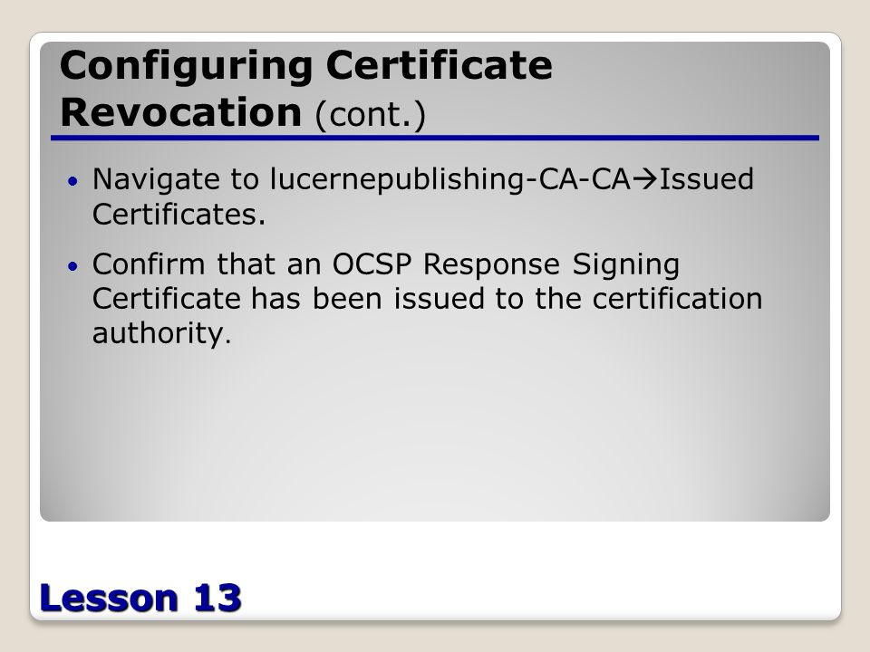 Lesson 13 Configuring Certificate Revocation (cont.) Navigate to lucernepublishing-CA-CA  Issued Certificates.