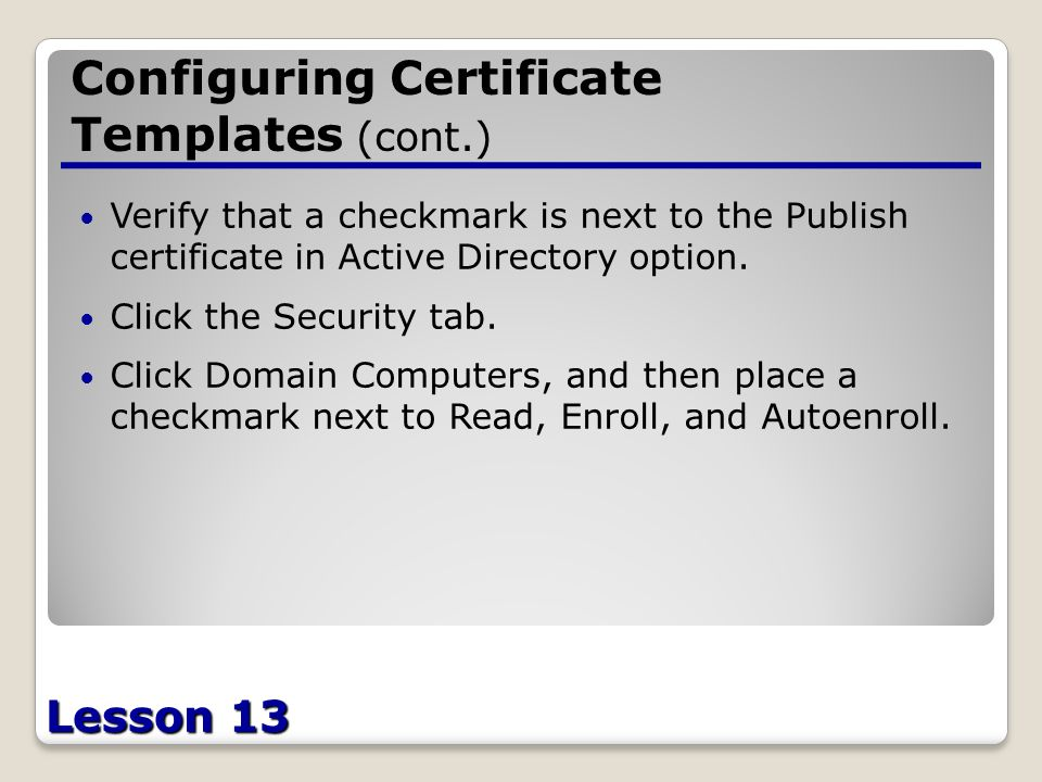 Lesson 13 Configuring Certificate Templates (cont.) Verify that a checkmark is next to the Publish certificate in Active Directory option.