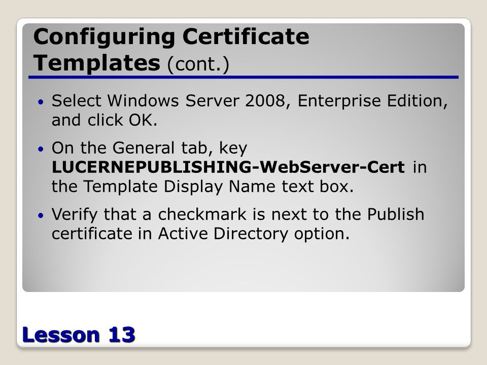 Lesson 13 Configuring Certificate Templates (cont.) Select Windows Server 2008, Enterprise Edition, and click OK.