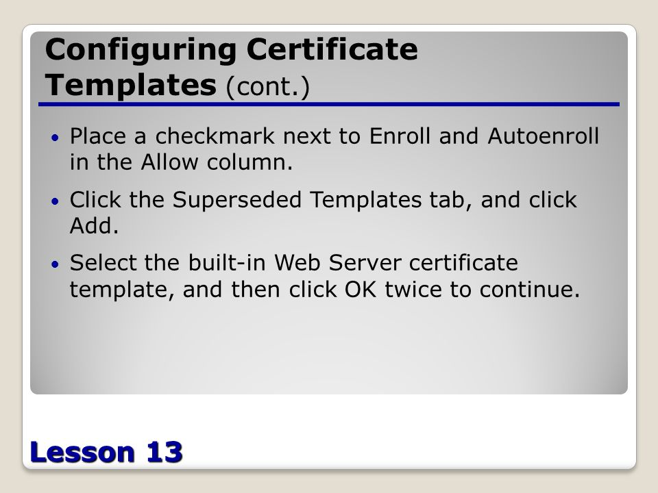 Lesson 13 Configuring Certificate Templates (cont.) Place a checkmark next to Enroll and Autoenroll in the Allow column.