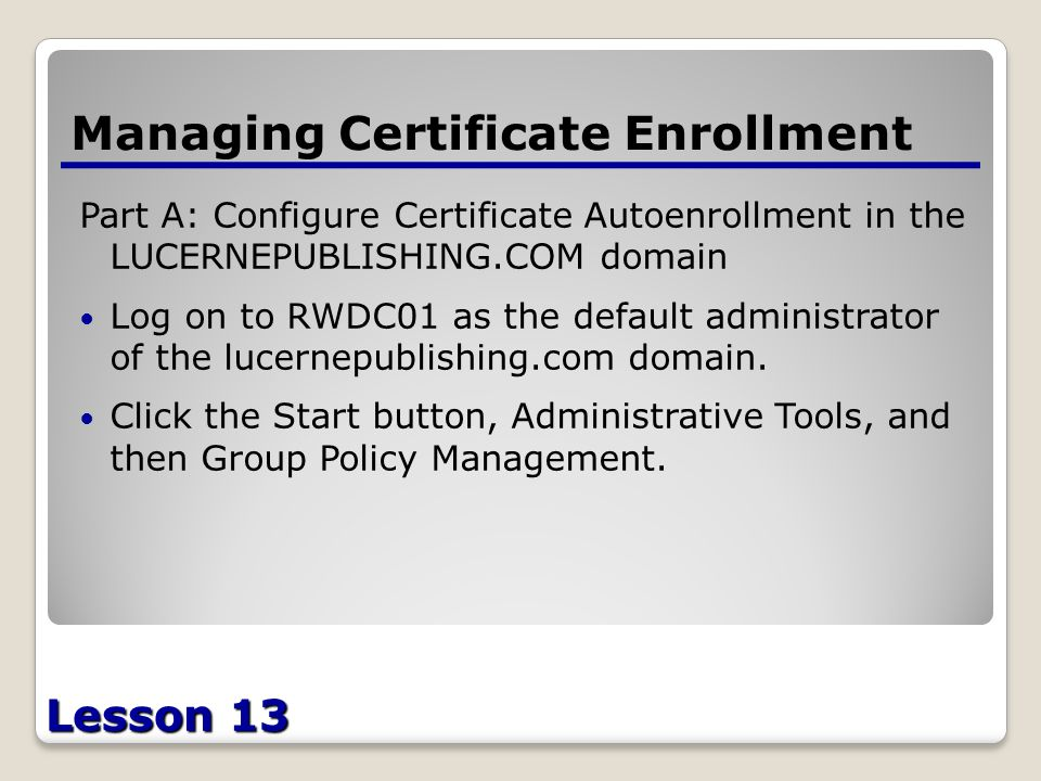 Lesson 13 Managing Certificate Enrollment Part A: Configure Certificate Autoenrollment in the LUCERNEPUBLISHING.COM domain Log on to RWDC01 as the default administrator of the lucernepublishing.com domain.
