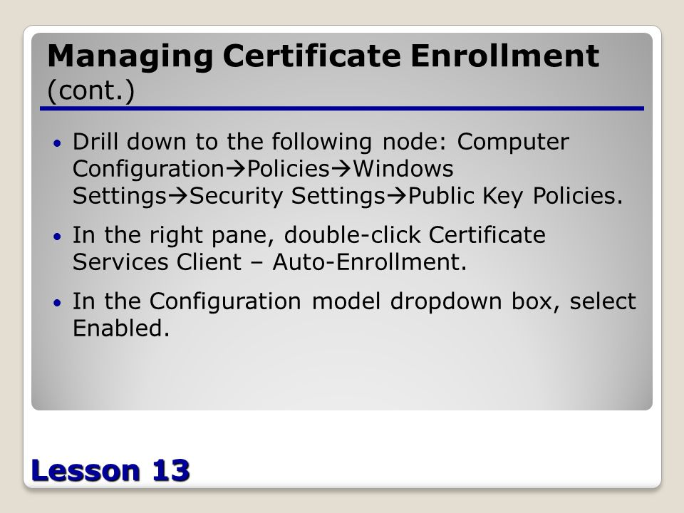 Lesson 13 Managing Certificate Enrollment (cont.) Drill down to the following node: Computer Configuration  Policies  Windows Settings  Security Settings  Public Key Policies.