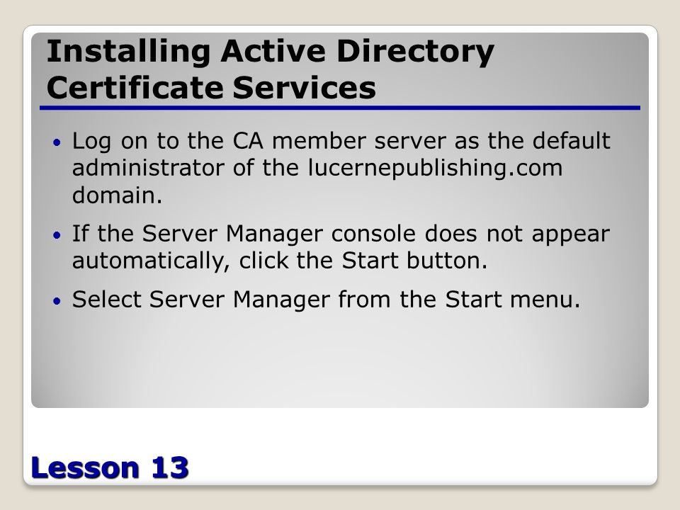 Lesson 13 Installing Active Directory Certificate Services Log on to the CA member server as the default administrator of the lucernepublishing.com domain.