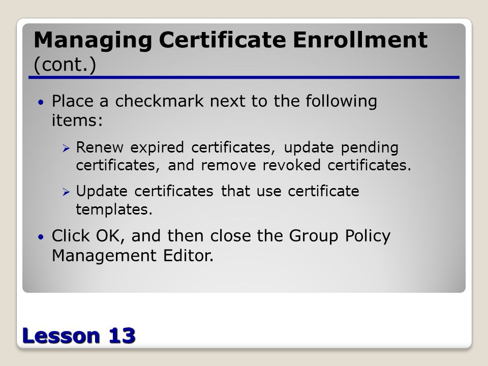 Lesson 13 Managing Certificate Enrollment (cont.) Place a checkmark next to the following items:  Renew expired certificates, update pending certificates, and remove revoked certificates.