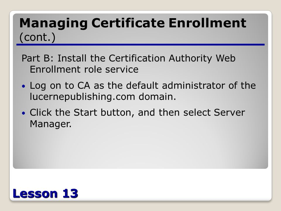 Lesson 13 Managing Certificate Enrollment (cont.) Part B: Install the Certification Authority Web Enrollment role service Log on to CA as the default administrator of the lucernepublishing.com domain.