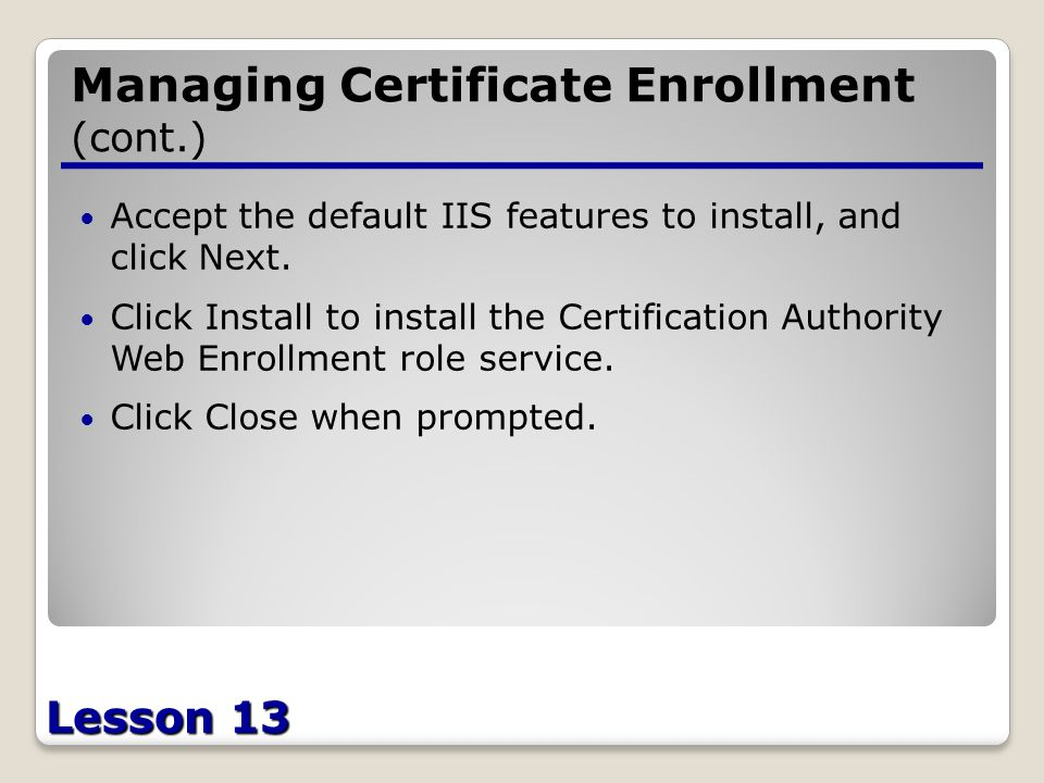 Lesson 13 Managing Certificate Enrollment (cont.) Accept the default IIS features to install, and click Next.