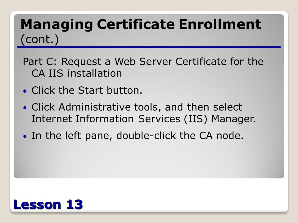 Lesson 13 Managing Certificate Enrollment (cont.) Part C: Request a Web Server Certificate for the CA IIS installation Click the Start button.