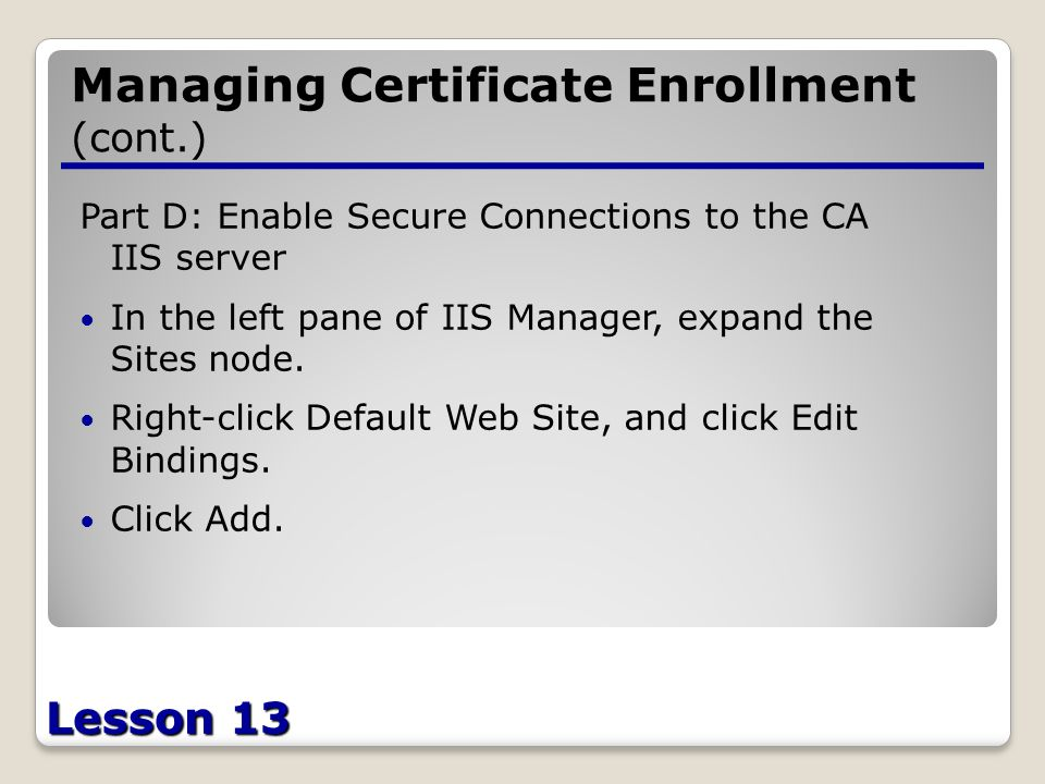 Lesson 13 Managing Certificate Enrollment (cont.) Part D: Enable Secure Connections to the CA IIS server In the left pane of IIS Manager, expand the Sites node.