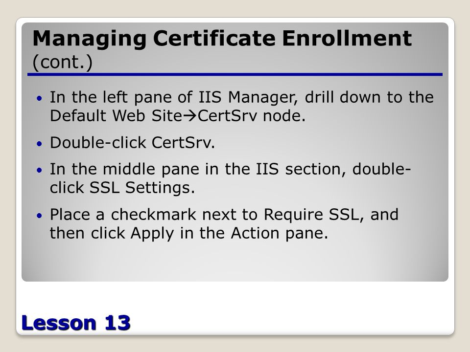 Lesson 13 Managing Certificate Enrollment (cont.) In the left pane of IIS Manager, drill down to the Default Web Site  CertSrv node.