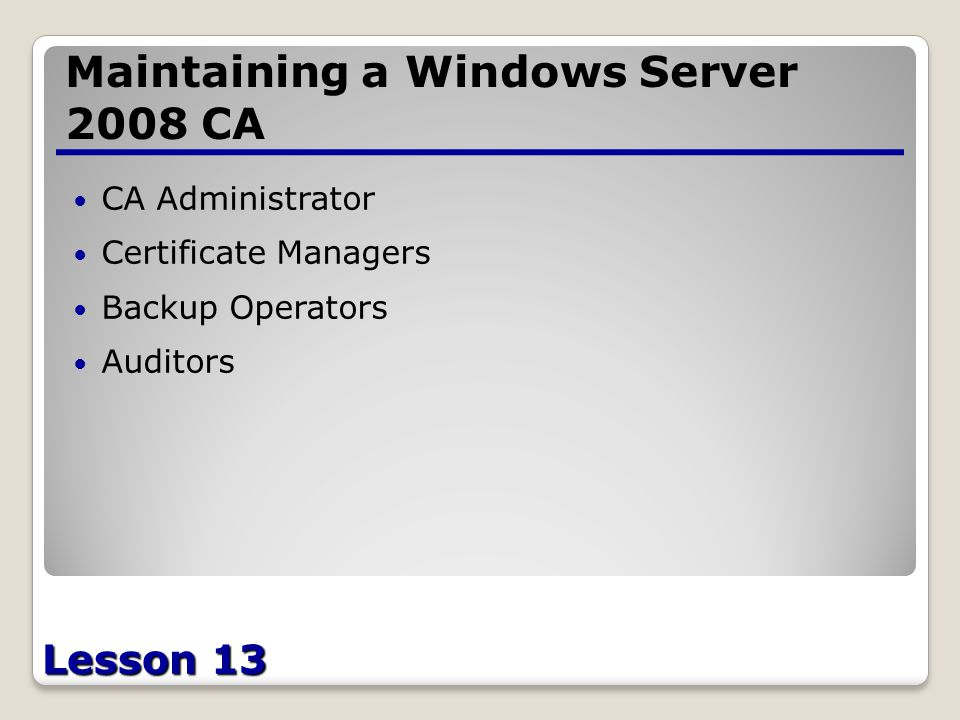 Lesson 13 Maintaining a Windows Server 2008 CA CA Administrator Certificate Managers Backup Operators Auditors