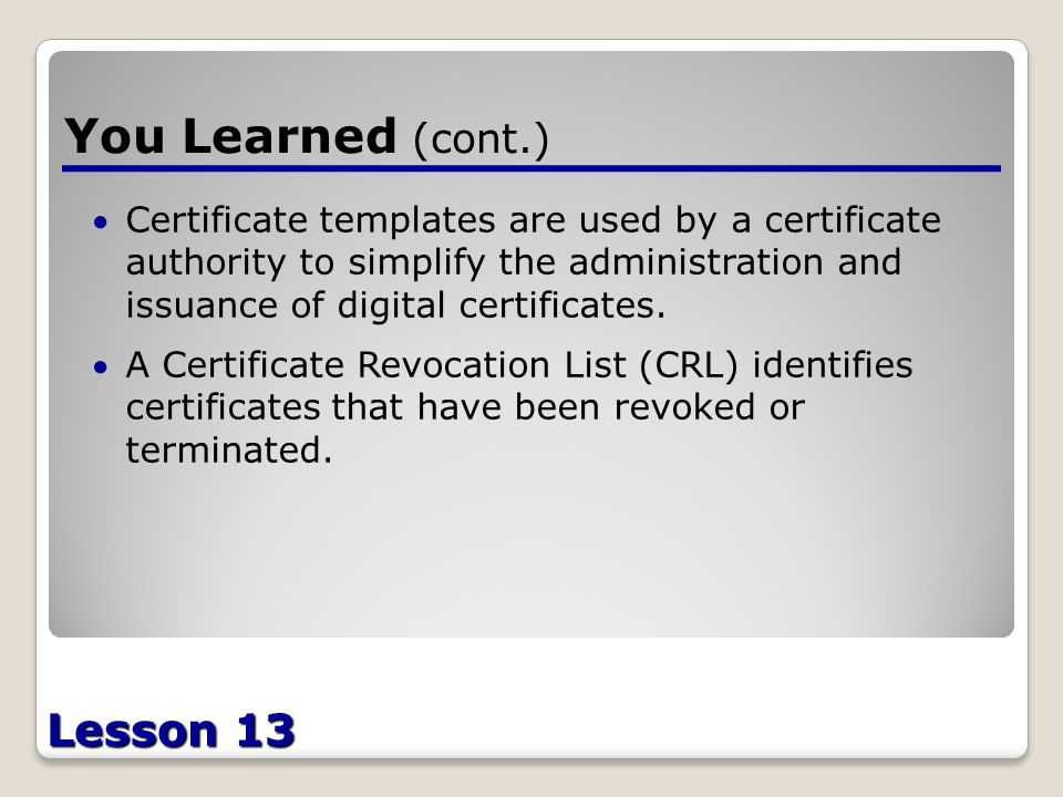 Lesson 13 You Learned (cont.) Certificate templates are used by a certificate authority to simplify the administration and issuance of digital certificates.