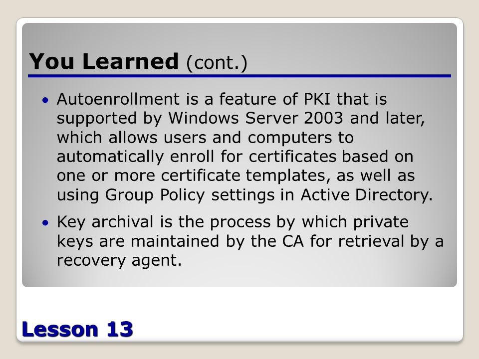 Lesson 13 You Learned (cont.) Autoenrollment is a feature of PKI that is supported by Windows Server 2003 and later, which allows users and computers to automatically enroll for certificates based on one or more certificate templates, as well as using Group Policy settings in Active Directory.
