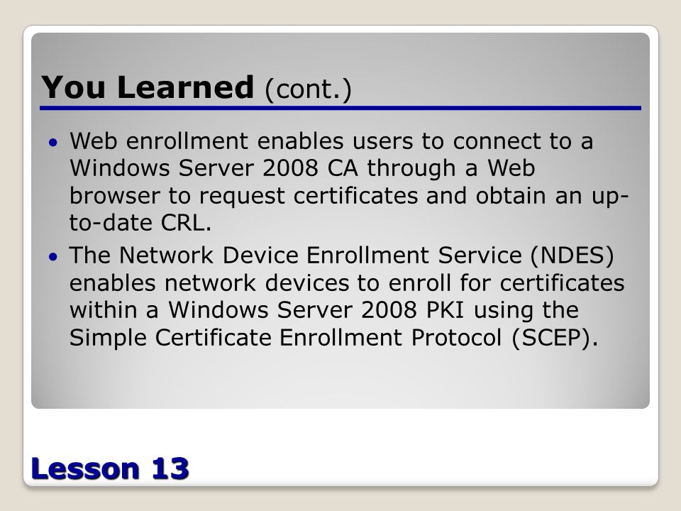 Lesson 13 You Learned (cont.) Web enrollment enables users to connect to a Windows Server 2008 CA through a Web browser to request certificates and obtain an up- to-date CRL.