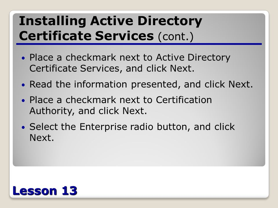 Lesson 13 Installing Active Directory Certificate Services (cont.) Place a checkmark next to Active Directory Certificate Services, and click Next.