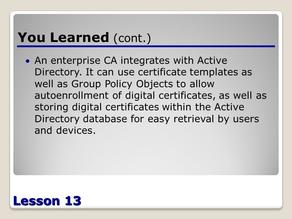 Lesson 13 You Learned (cont.) An enterprise CA integrates with Active Directory.