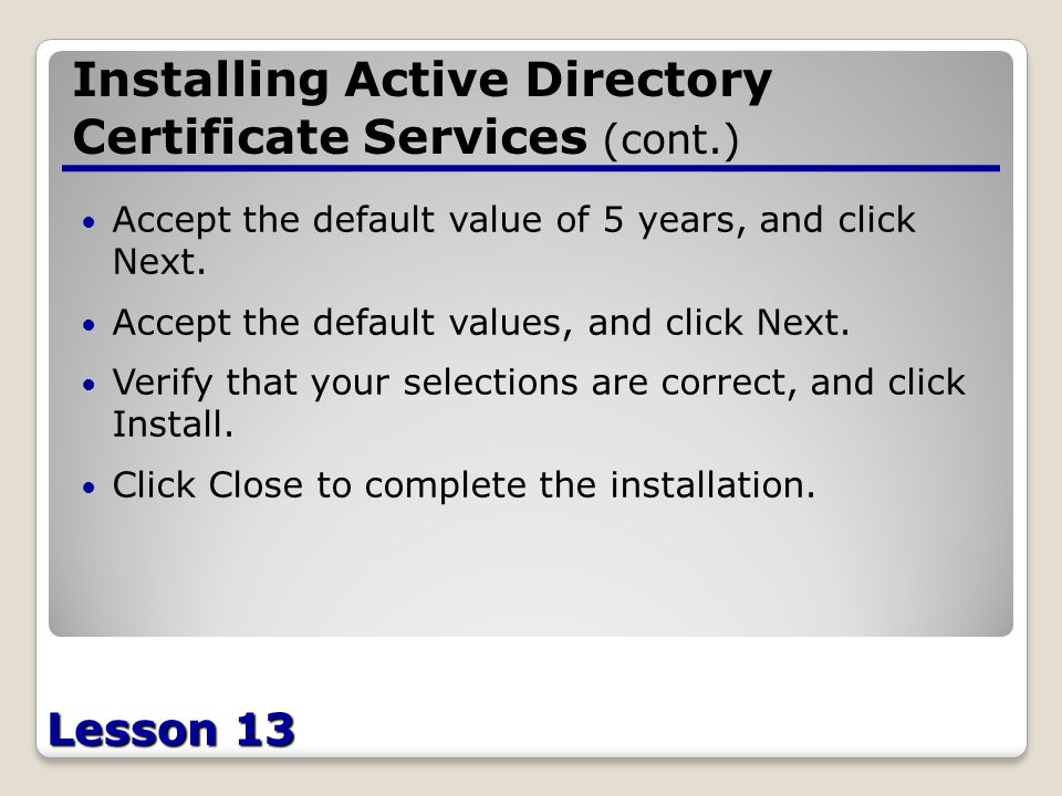 Lesson 13 Installing Active Directory Certificate Services (cont.) Accept the default value of 5 years, and click Next.