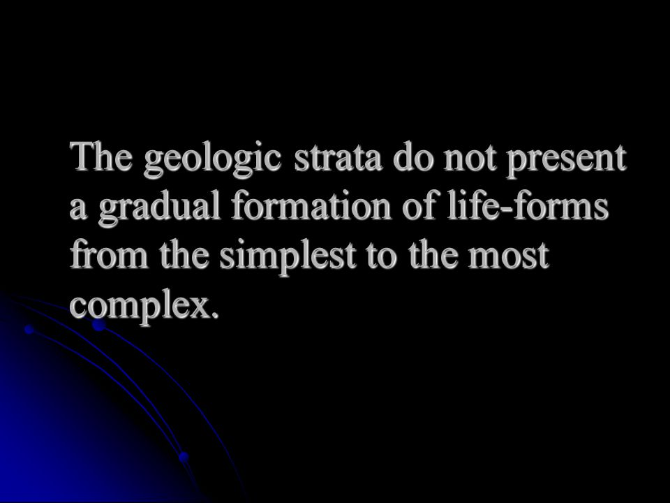 The geologic strata do not present a gradual formation of life-forms from the simplest to the most complex.