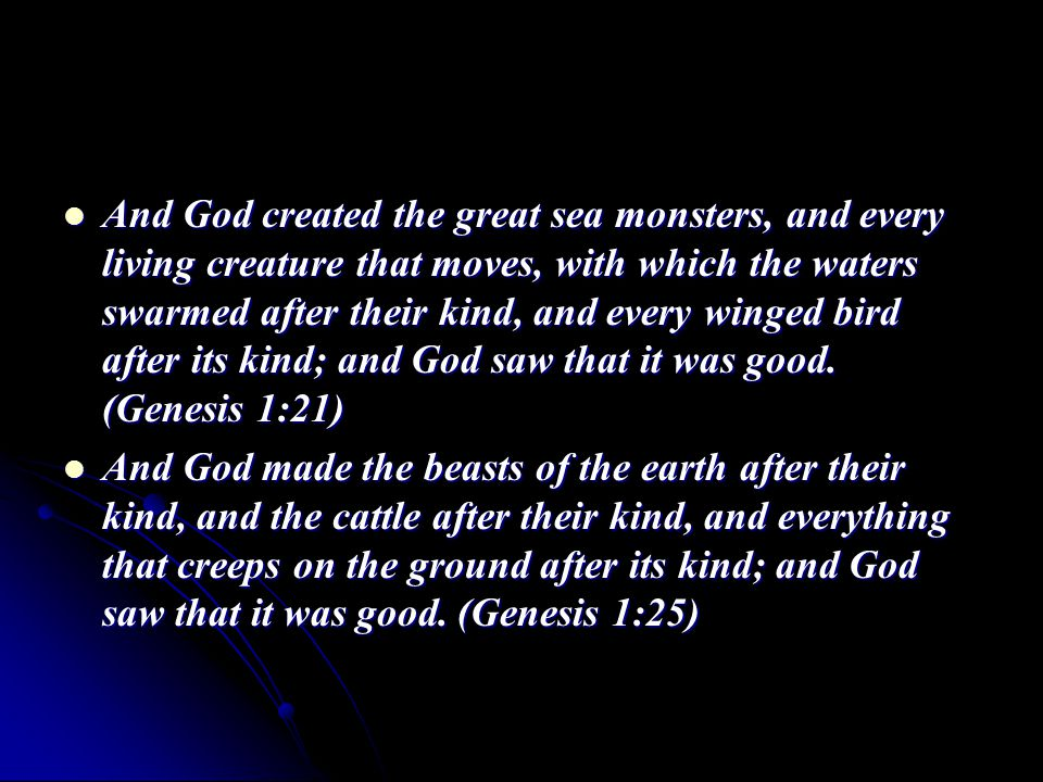 And God created the great sea monsters, and every living creature that moves, with which the waters swarmed after their kind, and every winged bird after its kind; and God saw that it was good.