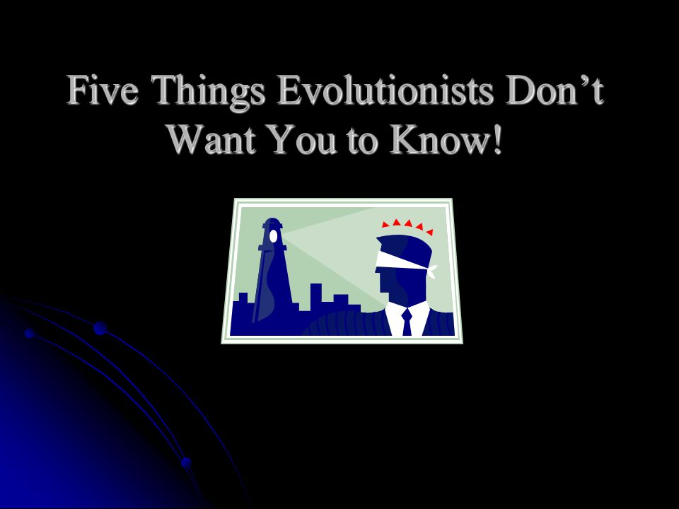 Five Things Evolutionists Don't Want You to Know!