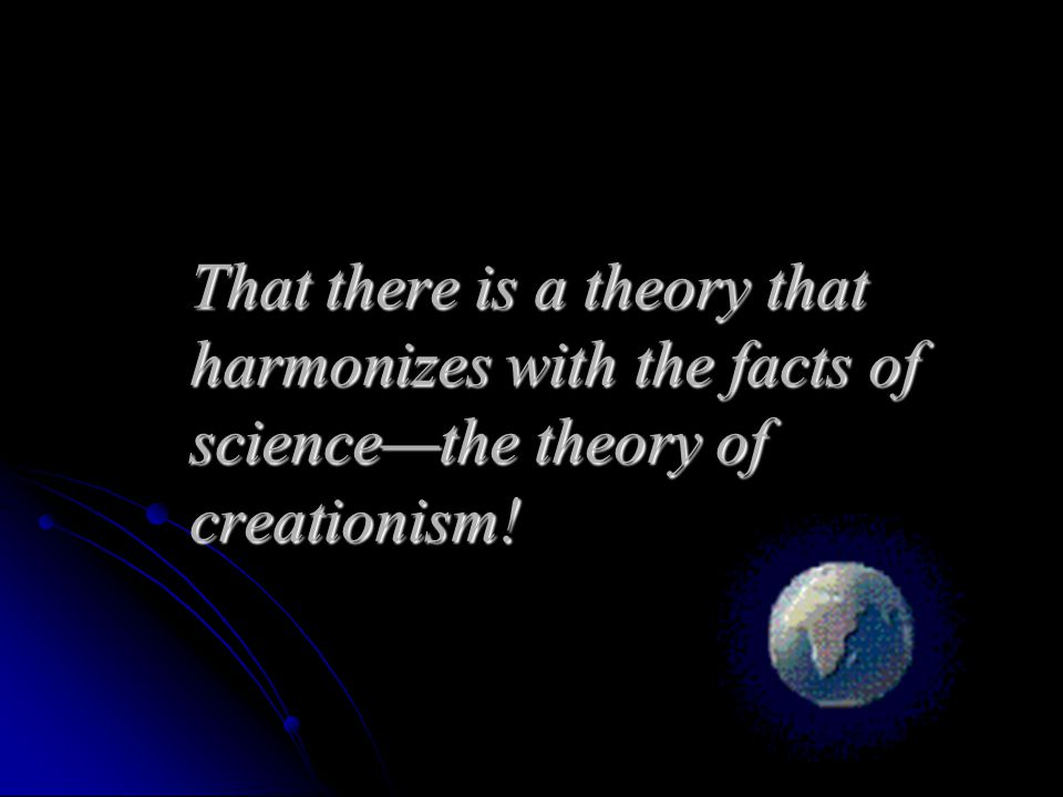 That there is a theory that harmonizes with the facts of science—the theory of creationism!