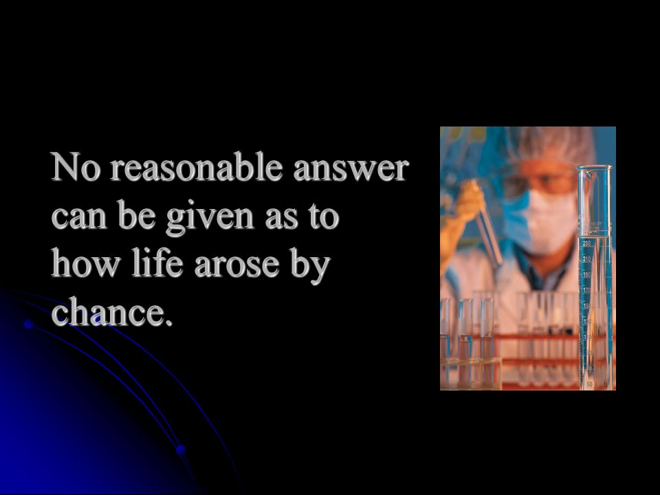 No reasonable answer can be given as to how life arose by chance.