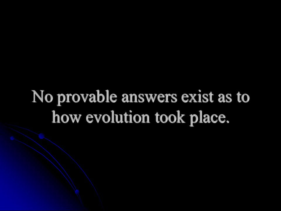 No provable answers exist as to how evolution took place.