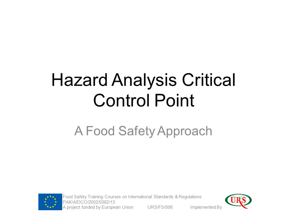 Hazard Analysis Critical Control Point A Food Safety Approach Food Safety Training Courses on International Standards & Regulations PAK/AIDCO/2002/0382/13 A project funded by European Union URS/FS/006 Implemented By