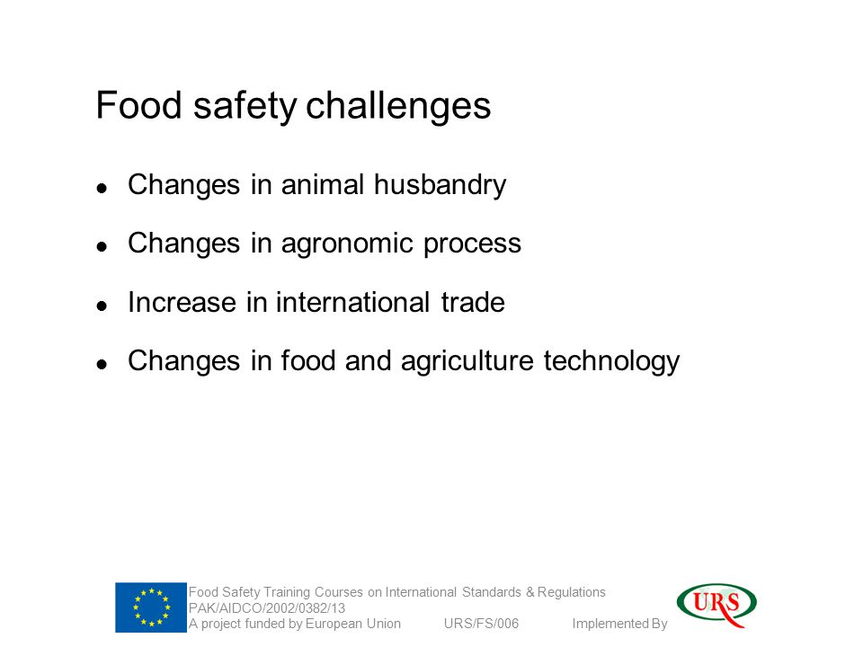Food safety challenges Changes in animal husbandry Changes in agronomic process Increase in international trade Changes in food and agriculture technology Food Safety Training Courses on International Standards & Regulations PAK/AIDCO/2002/0382/13 A project funded by European Union URS/FS/006 Implemented By