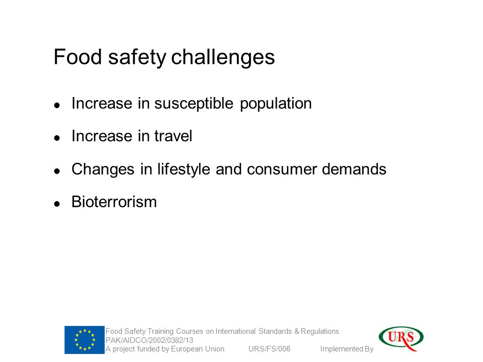 Food safety challenges Increase in susceptible population Increase in travel Changes in lifestyle and consumer demands Bioterrorism Food Safety Training Courses on International Standards & Regulations PAK/AIDCO/2002/0382/13 A project funded by European Union URS/FS/006 Implemented By