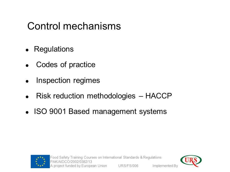 Control mechanisms Regulations Codes of practice Inspection regimes Risk reduction methodologies – HACCP ISO 9001 Based management systems Food Safety Training Courses on International Standards & Regulations PAK/AIDCO/2002/0382/13 A project funded by European Union URS/FS/006 Implemented By