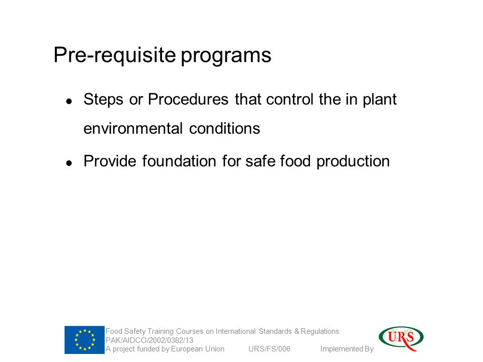 Pre-requisite programs Steps or Procedures that control the in plant environmental conditions Provide foundation for safe food production Food Safety Training Courses on International Standards & Regulations PAK/AIDCO/2002/0382/13 A project funded by European Union URS/FS/006 Implemented By