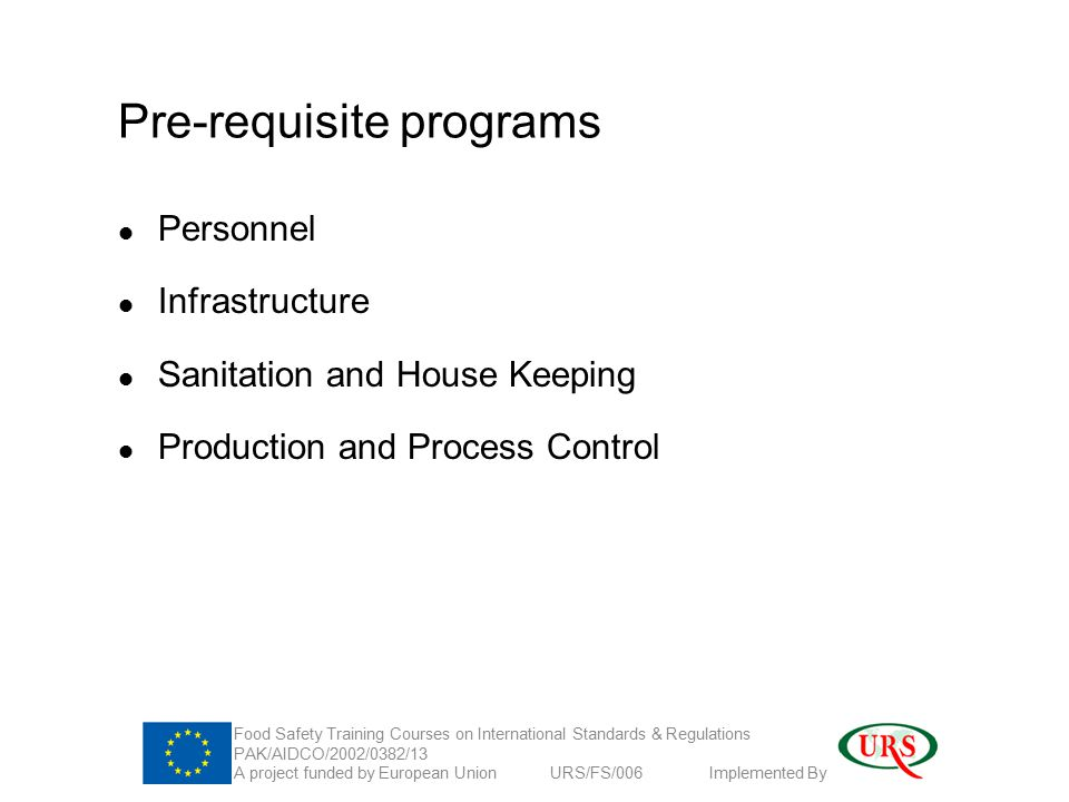 Pre-requisite programs Personnel Infrastructure Sanitation and House Keeping Production and Process Control Food Safety Training Courses on International Standards & Regulations PAK/AIDCO/2002/0382/13 A project funded by European Union URS/FS/006 Implemented By
