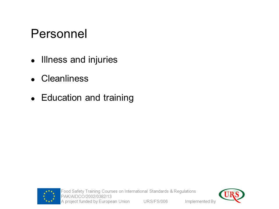 Personnel Illness and injuries Cleanliness Education and training Food Safety Training Courses on International Standards & Regulations PAK/AIDCO/2002/0382/13 A project funded by European Union URS/FS/006 Implemented By