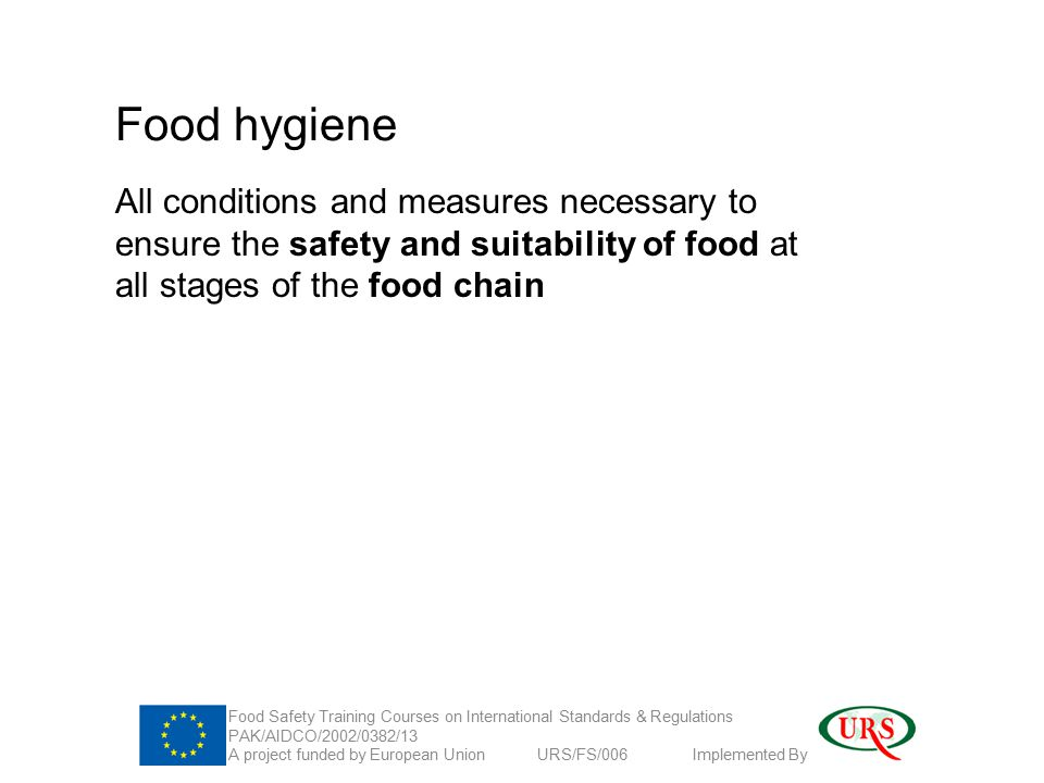 Food hygiene All conditions and measures necessary to ensure the safety and suitability of food at all stages of the food chain Food Safety Training Courses on International Standards & Regulations PAK/AIDCO/2002/0382/13 A project funded by European Union URS/FS/006 Implemented By