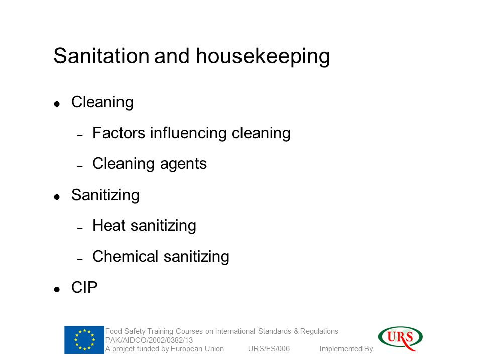 Sanitation and housekeeping Cleaning – Factors influencing cleaning – Cleaning agents Sanitizing – Heat sanitizing – Chemical sanitizing CIP Food Safety Training Courses on International Standards & Regulations PAK/AIDCO/2002/0382/13 A project funded by European Union URS/FS/006 Implemented By