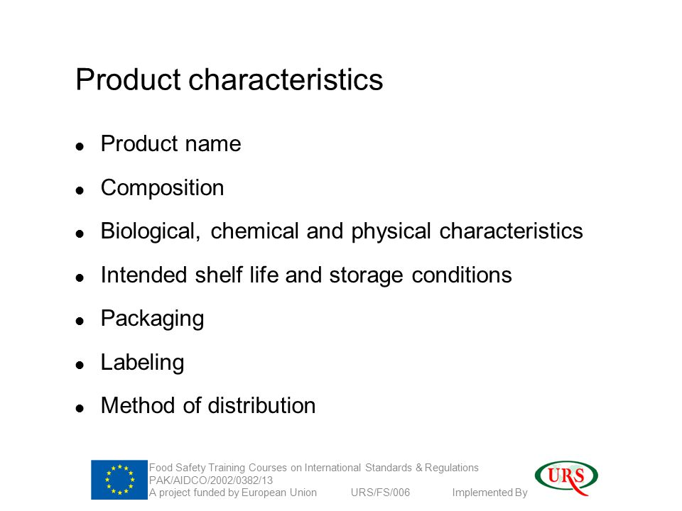 Product characteristics Product name Composition Biological, chemical and physical characteristics Intended shelf life and storage conditions Packaging Labeling Method of distribution Food Safety Training Courses on International Standards & Regulations PAK/AIDCO/2002/0382/13 A project funded by European Union URS/FS/006 Implemented By