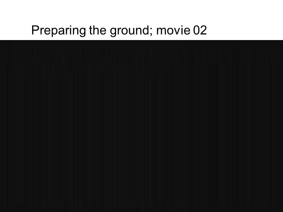 Preparing the ground; movie 02