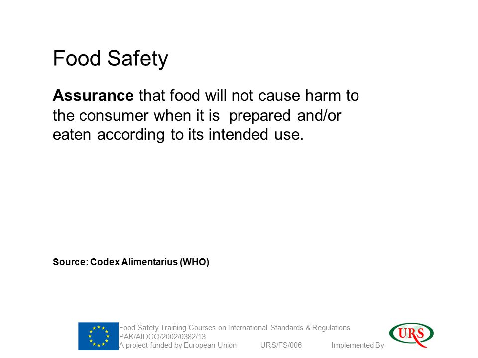 Food Safety Assurance that food will not cause harm to the consumer when it is prepared and/or eaten according to its intended use.