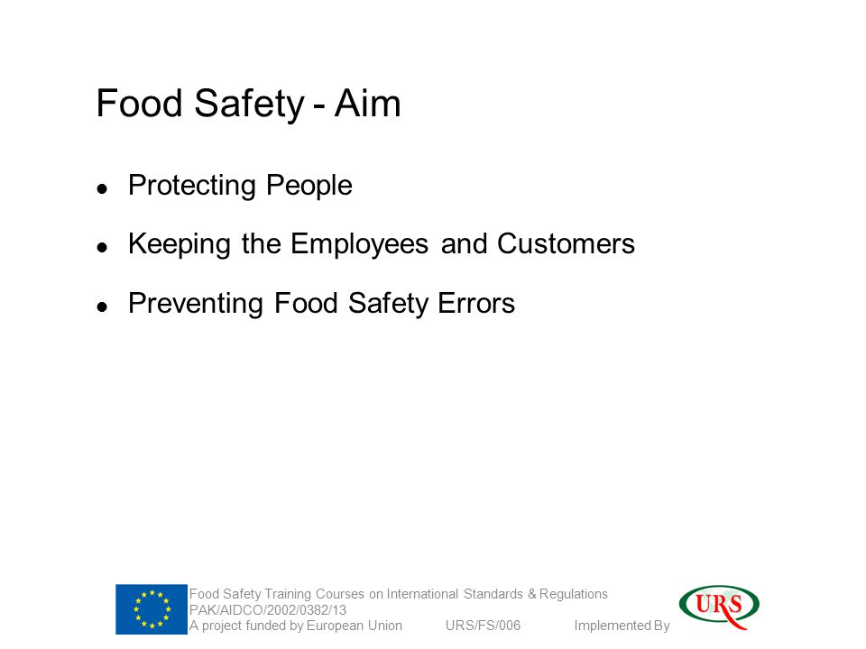 Food Safety - Aim Protecting People Keeping the Employees and Customers Preventing Food Safety Errors Food Safety Training Courses on International Standards & Regulations PAK/AIDCO/2002/0382/13 A project funded by European Union URS/FS/006 Implemented By