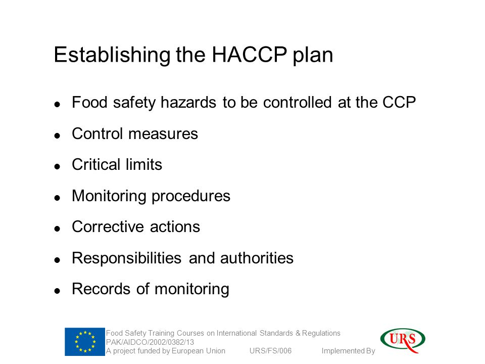 Establishing the HACCP plan Food safety hazards to be controlled at the CCP Control measures Critical limits Monitoring procedures Corrective actions Responsibilities and authorities Records of monitoring Food Safety Training Courses on International Standards & Regulations PAK/AIDCO/2002/0382/13 A project funded by European Union URS/FS/006 Implemented By